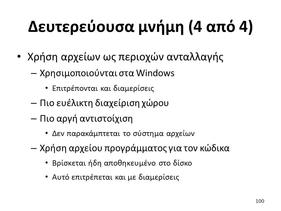 Δευτερεύουσα μνήμη (4 από 4) Χρήση αρχείων ως περιοχών ανταλλαγής – Χρησιμοποιούνται στα Windows Επιτρέπονται και διαμερίσεις – Πιο ευέλικτη διαχείριση χώρου – Πιο αργή αντιστοίχιση Δεν παρακάμπτεται το σύστημα αρχείων – Χρήση αρχείου προγράμματος για τον κώδικα Βρίσκεται ήδη αποθηκευμένο στο δίσκο Αυτό επιτρέπεται και με διαμερίσεις 100