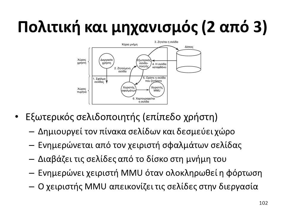 Πολιτική και μηχανισμός (2 από 3) Εξωτερικός σελιδοποιητής (επίπεδο χρήστη) – Δημιουργεί τον πίνακα σελίδων και δεσμεύει χώρο – Ενημερώνεται από τον χειριστή σφαλμάτων σελίδας – Διαβάζει τις σελίδες από το δίσκο στη μνήμη του – Ενημερώνει χειριστή MMU όταν ολοκληρωθεί η φόρτωση – Ο χειριστής MMU απεικονίζει τις σελίδες στην διεργασία 102