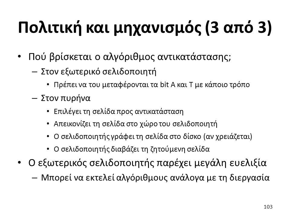Πολιτική και μηχανισμός (3 από 3) Πού βρίσκεται ο αλγόριθμος αντικατάστασης; – Στον εξωτερικό σελιδοποιητή Πρέπει να του μεταφέρονται τα bit Α και Τ με κάποιο τρόπο – Στον πυρήνα Επιλέγει τη σελίδα προς αντικατάσταση Απεικονίζει τη σελίδα στο χώρο του σελιδοποιητή Ο σελιδοποιητής γράφει τη σελίδα στο δίσκο (αν χρειάζεται) Ο σελιδοποιητής διαβάζει τη ζητούμενη σελίδα Ο εξωτερικός σελιδοποιητής παρέχει μεγάλη ευελιξία – Μπορεί να εκτελεί αλγόριθμους ανάλογα με τη διεργασία 103