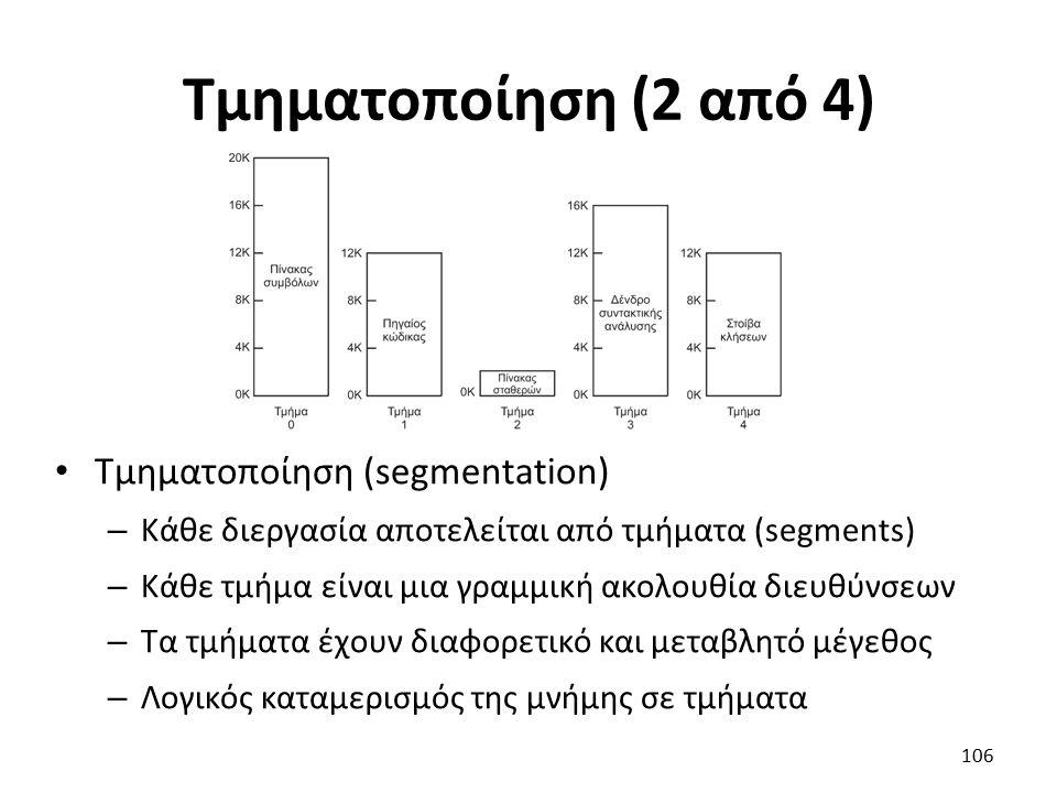 Τμηματοποίηση (2 από 4) Τμηματοποίηση (segmentation) – Κάθε διεργασία αποτελείται από τμήματα (segments) – Κάθε τμήμα είναι μια γραμμική ακολουθία διευθύνσεων – Τα τμήματα έχουν διαφορετικό και μεταβλητό μέγεθος – Λογικός καταμερισμός της μνήμης σε τμήματα 106
