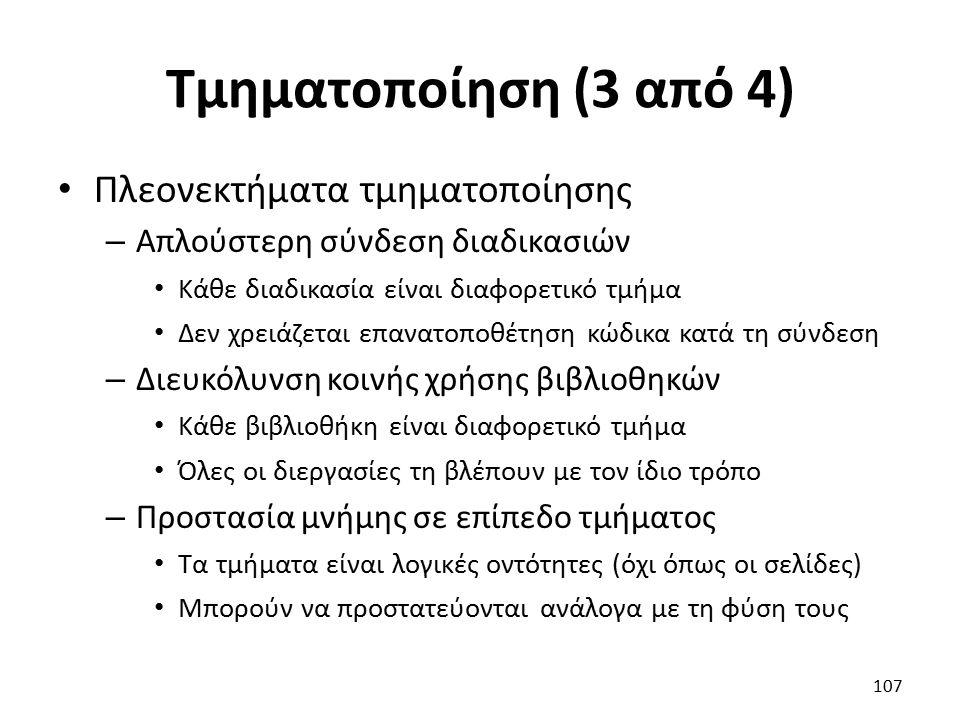 Τμηματοποίηση (3 από 4) Πλεονεκτήματα τμηματοποίησης – Απλούστερη σύνδεση διαδικασιών Κάθε διαδικασία είναι διαφορετικό τμήμα Δεν χρειάζεται επανατοποθέτηση κώδικα κατά τη σύνδεση – Διευκόλυνση κοινής χρήσης βιβλιοθηκών Κάθε βιβλιοθήκη είναι διαφορετικό τμήμα Όλες οι διεργασίες τη βλέπουν με τον ίδιο τρόπο – Προστασία μνήμης σε επίπεδο τμήματος Τα τμήματα είναι λογικές οντότητες (όχι όπως οι σελίδες) Μπορούν να προστατεύονται ανάλογα με τη φύση τους 107