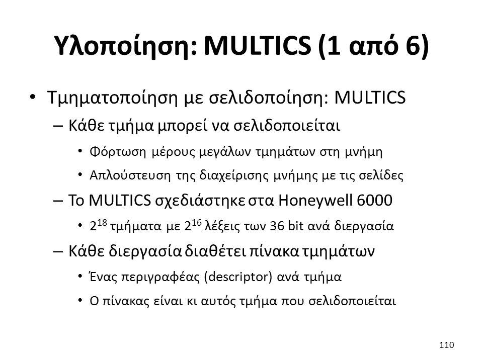 Υλοποίηση: MULTICS (1 από 6) Τμηματοποίηση με σελιδοποίηση: MULTICS – Κάθε τμήμα μπορεί να σελιδοποιείται Φόρτωση μέρους μεγάλων τμημάτων στη μνήμη Απλούστευση της διαχείρισης μνήμης με τις σελίδες – Το MULTICS σχεδιάστηκε στα Honeywell 6000 2 18 τμήματα με 2 16 λέξεις των 36 bit ανά διεργασία – Κάθε διεργασία διαθέτει πίνακα τμημάτων Ένας περιγραφέας (descriptor) ανά τμήμα Ο πίνακας είναι κι αυτός τμήμα που σελιδοποιείται 110