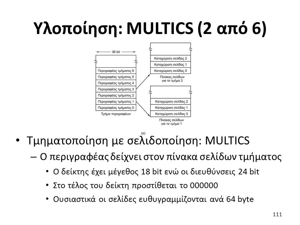 Υλοποίηση: MULTICS (2 από 6) Τμηματοποίηση με σελιδοποίηση: MULTICS – Ο περιγραφέας δείχνει στον πίνακα σελίδων τμήματος Ο δείκτης έχει μέγεθος 18 bit ενώ οι διευθύνσεις 24 bit Στο τέλος του δείκτη προστίθεται το 000000 Ουσιαστικά οι σελίδες ευθυγραμμίζονται ανά 64 byte 111