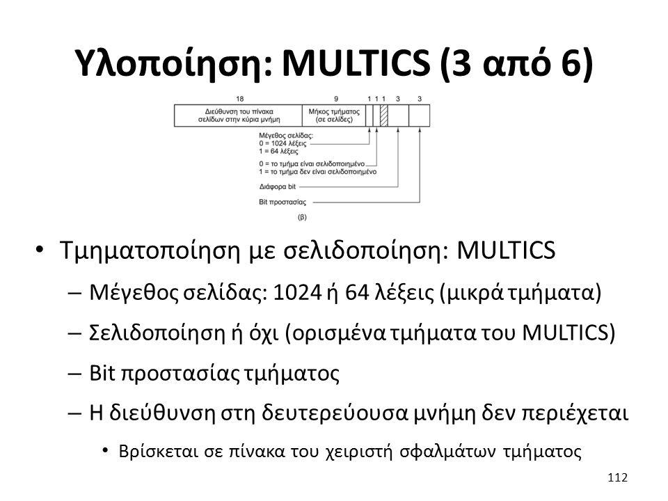 Υλοποίηση: MULTICS (3 από 6) Τμηματοποίηση με σελιδοποίηση: MULTICS – Μέγεθος σελίδας: 1024 ή 64 λέξεις (μικρά τμήματα) – Σελιδοποίηση ή όχι (ορισμένα τμήματα του MULTICS) – Bit προστασίας τμήματος – Η διεύθυνση στη δευτερεύουσα μνήμη δεν περιέχεται Βρίσκεται σε πίνακα του χειριστή σφαλμάτων τμήματος 112