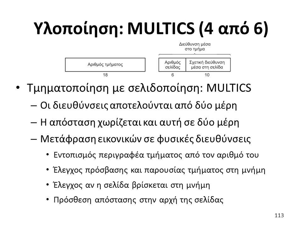 Υλοποίηση: MULTICS (4 από 6) Τμηματοποίηση με σελιδοποίηση: MULTICS – Οι διευθύνσεις αποτελούνται από δύο μέρη – Η απόσταση χωρίζεται και αυτή σε δύο μέρη – Μετάφραση εικονικών σε φυσικές διευθύνσεις Εντοπισμός περιγραφέα τμήματος από τον αριθμό του Έλεγχος πρόσβασης και παρουσίας τμήματος στη μνήμη Έλεγχος αν η σελίδα βρίσκεται στη μνήμη Πρόσθεση απόστασης στην αρχή της σελίδας 113