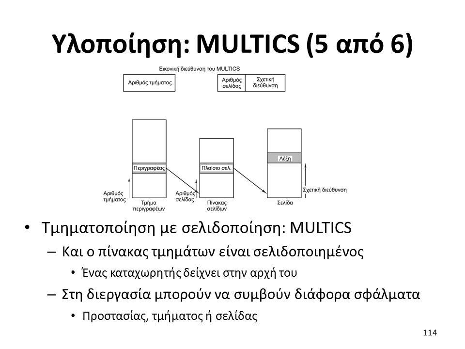 Υλοποίηση: MULTICS (5 από 6) Τμηματοποίηση με σελιδοποίηση: MULTICS – Και ο πίνακας τμημάτων είναι σελιδοποιημένος Ένας καταχωρητής δείχνει στην αρχή του – Στη διεργασία μπορούν να συμβούν διάφορα σφάλματα Προστασίας, τμήματος ή σελίδας 114