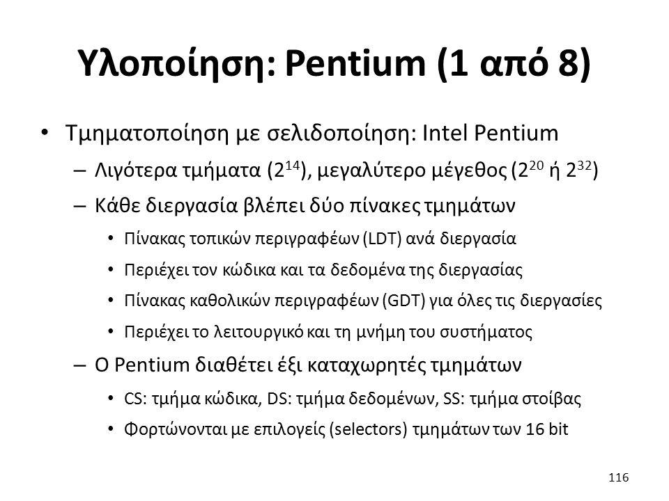 Υλοποίηση: Pentium (1 από 8) Τμηματοποίηση με σελιδοποίηση: Intel Pentium – Λιγότερα τμήματα (2 14 ), μεγαλύτερο μέγεθος (2 20 ή 2 32 ) – Κάθε διεργασία βλέπει δύο πίνακες τμημάτων Πίνακας τοπικών περιγραφέων (LDT) ανά διεργασία Περιέχει τον κώδικα και τα δεδομένα της διεργασίας Πίνακας καθολικών περιγραφέων (GDT) για όλες τις διεργασίες Περιέχει το λειτουργικό και τη μνήμη του συστήματος – Ο Pentium διαθέτει έξι καταχωρητές τμημάτων CS: τμήμα κώδικα, DS: τμήμα δεδομένων, SS: τμήμα στοίβας Φορτώνονται με επιλογείς (selectors) τμημάτων των 16 bit 116