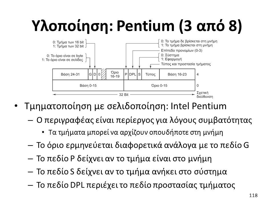 Υλοποίηση: Pentium (3 από 8) Τμηματοποίηση με σελιδοποίηση: Intel Pentium – Ο περιγραφέας είναι περίεργος για λόγους συμβατότητας Τα τμήματα μπορεί να αρχίζουν οπουδήποτε στη μνήμη – Το όριο ερμηνεύεται διαφορετικά ανάλογα με το πεδίο G – Το πεδίο P δείχνει αν το τμήμα είναι στο μνήμη – Το πεδίο S δείχνει αν το τμήμα ανήκει στο σύστημα – Το πεδίο DPL περιέχει το πεδίο προστασίας τμήματος 118