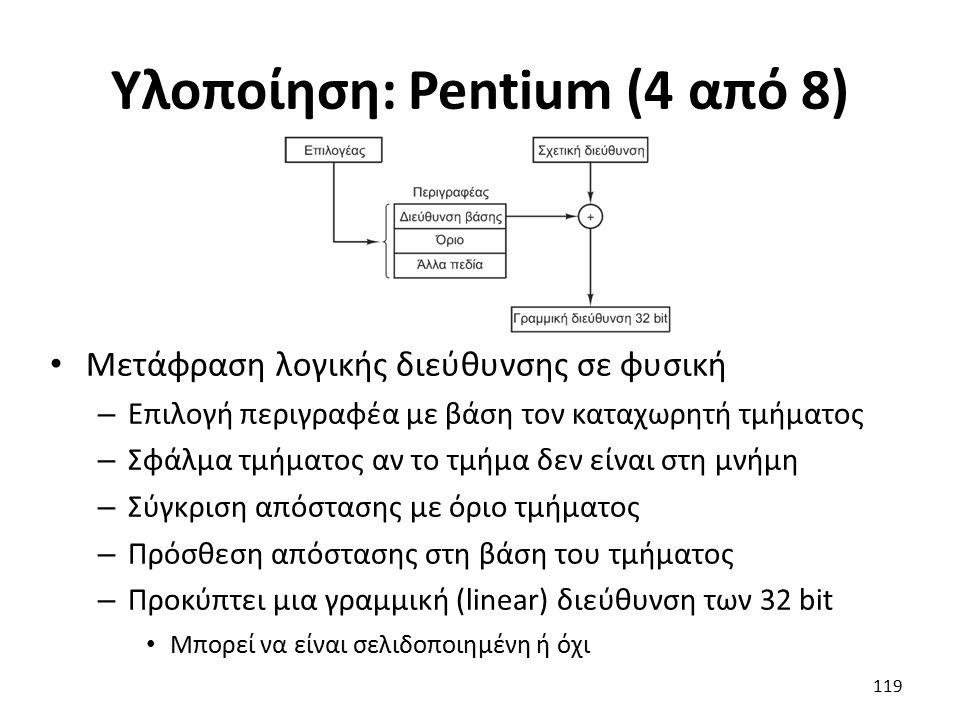 Υλοποίηση: Pentium (4 από 8) Μετάφραση λογικής διεύθυνσης σε φυσική – Επιλογή περιγραφέα με βάση τον καταχωρητή τμήματος – Σφάλμα τμήματος αν το τμήμα δεν είναι στη μνήμη – Σύγκριση απόστασης με όριο τμήματος – Πρόσθεση απόστασης στη βάση του τμήματος – Προκύπτει μια γραμμική (linear) διεύθυνση των 32 bit Μπορεί να είναι σελιδοποιημένη ή όχι 119