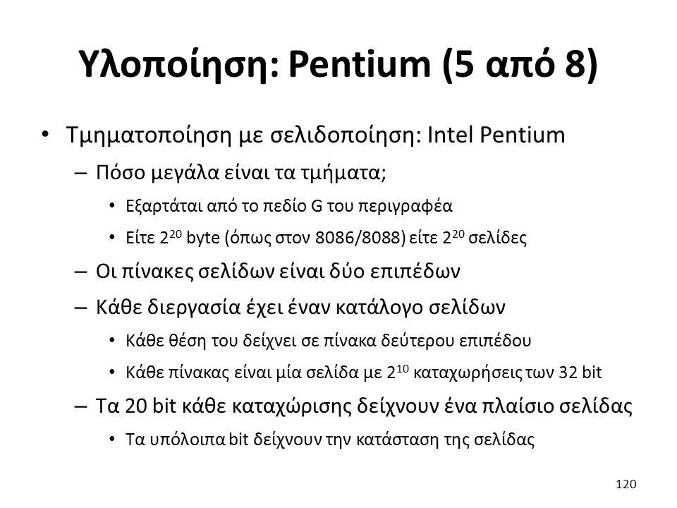 Υλοποίηση: Pentium (5 από 8) Τμηματοποίηση με σελιδοποίηση: Intel Pentium – Πόσο μεγάλα είναι τα τμήματα; Εξαρτάται από το πεδίο G του περιγραφέα Είτε 2 20 byte (όπως στον 8086/8088) είτε 2 20 σελίδες – Οι πίνακες σελίδων είναι δύο επιπέδων – Κάθε διεργασία έχει έναν κατάλογο σελίδων Κάθε θέση του δείχνει σε πίνακα δεύτερου επιπέδου Κάθε πίνακας είναι μία σελίδα με 2 10 καταχωρήσεις των 32 bit – Τα 20 bit κάθε καταχώρισης δείχνουν ένα πλαίσιο σελίδας Τα υπόλοιπα bit δείχνουν την κατάσταση της σελίδας 120