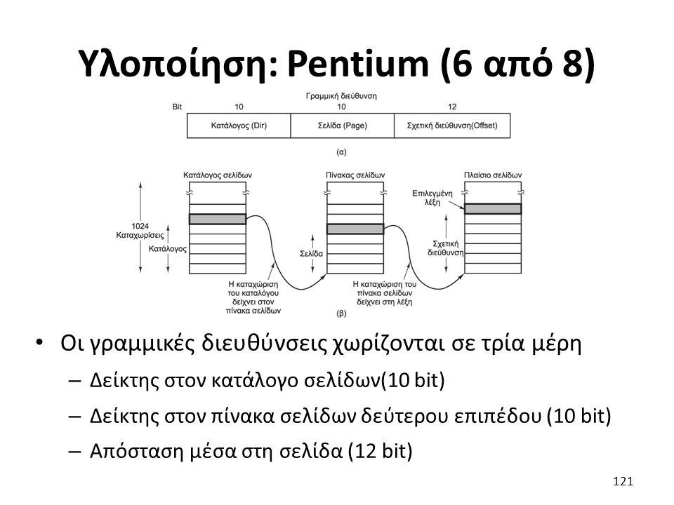Υλοποίηση: Pentium (6 από 8) Οι γραμμικές διευθύνσεις χωρίζονται σε τρία μέρη – Δείκτης στον κατάλογο σελίδων(10 bit) – Δείκτης στον πίνακα σελίδων δεύτερου επιπέδου (10 bit) – Απόσταση μέσα στη σελίδα (12 bit) 121