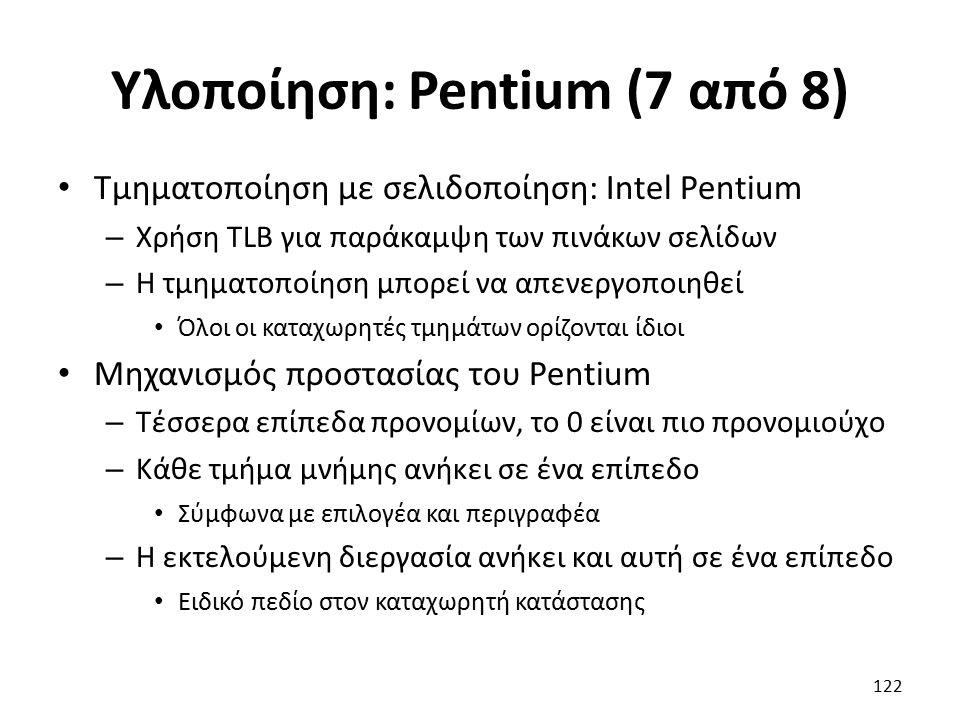 Υλοποίηση: Pentium (7 από 8) Τμηματοποίηση με σελιδοποίηση: Intel Pentium – Χρήση TLB για παράκαμψη των πινάκων σελίδων – Η τμηματοποίηση μπορεί να απενεργοποιηθεί Όλοι οι καταχωρητές τμημάτων ορίζονται ίδιοι Μηχανισμός προστασίας του Pentium – Τέσσερα επίπεδα προνομίων, το 0 είναι πιο προνομιούχο – Κάθε τμήμα μνήμης ανήκει σε ένα επίπεδο Σύμφωνα με επιλογέα και περιγραφέα – Η εκτελούμενη διεργασία ανήκει και αυτή σε ένα επίπεδο Ειδικό πεδίο στον καταχωρητή κατάστασης 122