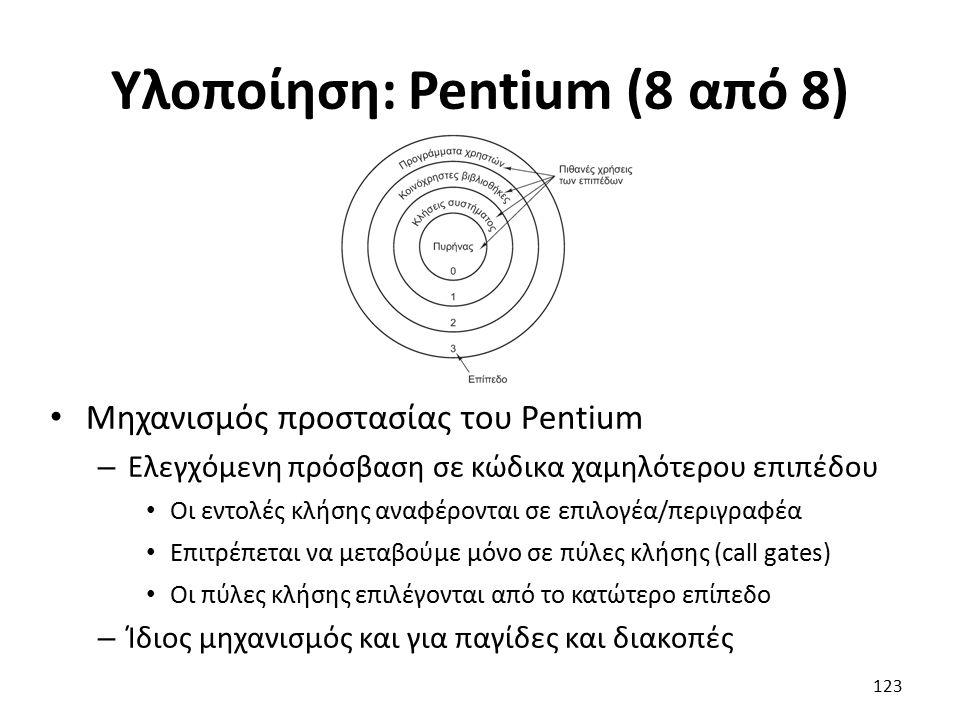 Υλοποίηση: Pentium (8 από 8) Μηχανισμός προστασίας του Pentium – Ελεγχόμενη πρόσβαση σε κώδικα χαμηλότερου επιπέδου Οι εντολές κλήσης αναφέρονται σε επιλογέα/περιγραφέα Επιτρέπεται να μεταβούμε μόνο σε πύλες κλήσης (call gates) Οι πύλες κλήσης επιλέγονται από το κατώτερο επίπεδο – Ίδιος μηχανισμός και για παγίδες και διακοπές 123