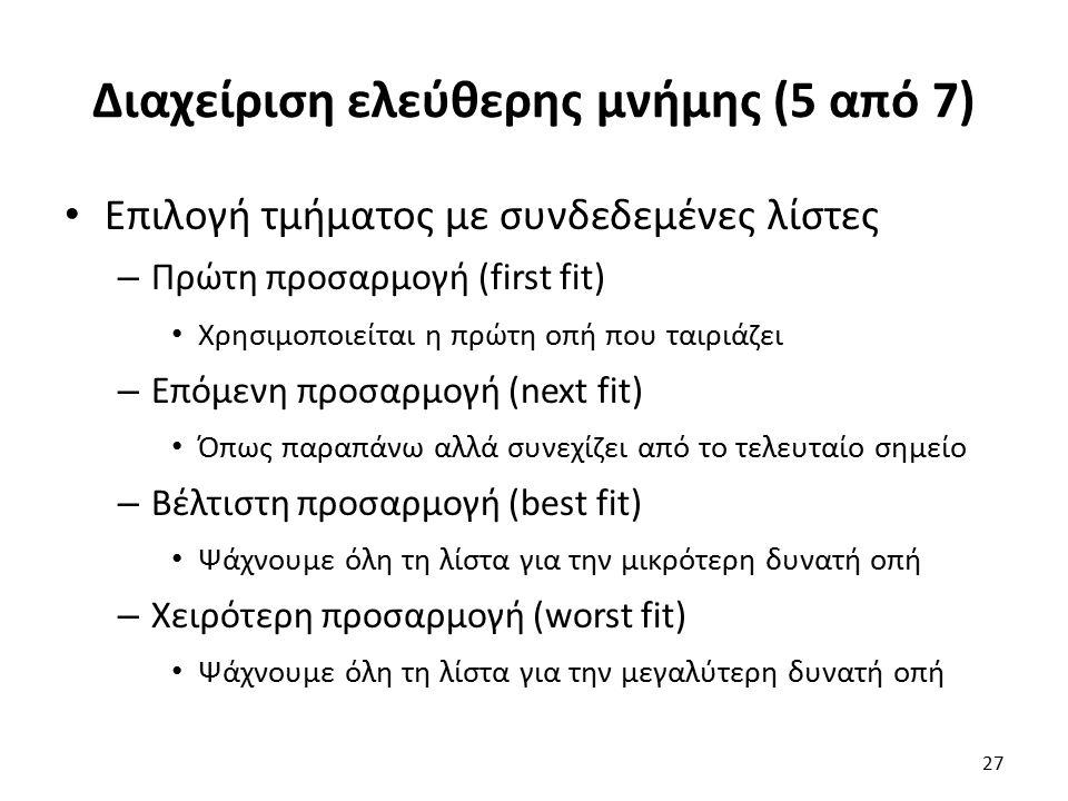 Διαχείριση ελεύθερης μνήμης (5 από 7) Επιλογή τμήματος με συνδεδεμένες λίστες – Πρώτη προσαρμογή (first fit) Χρησιμοποιείται η πρώτη οπή που ταιριάζει – Επόμενη προσαρμογή (next fit) Όπως παραπάνω αλλά συνεχίζει από το τελευταίο σημείο – Βέλτιστη προσαρμογή (best fit) Ψάχνουμε όλη τη λίστα για την μικρότερη δυνατή οπή – Χειρότερη προσαρμογή (worst fit) Ψάχνουμε όλη τη λίστα για την μεγαλύτερη δυνατή οπή 27