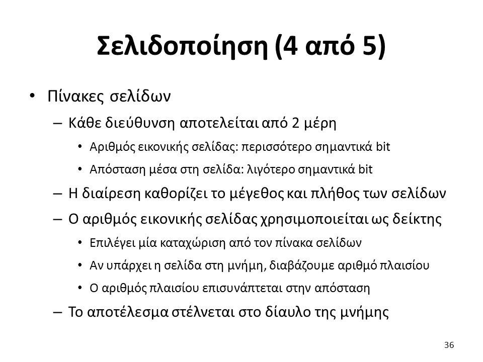 Σελιδοποίηση (4 από 5) Πίνακες σελίδων – Κάθε διεύθυνση αποτελείται από 2 μέρη Αριθμός εικονικής σελίδας: περισσότερο σημαντικά bit Απόσταση μέσα στη σελίδα: λιγότερο σημαντικά bit – Η διαίρεση καθορίζει το μέγεθος και πλήθος των σελίδων – Ο αριθμός εικονικής σελίδας χρησιμοποιείται ως δείκτης Επιλέγει μία καταχώριση από τον πίνακα σελίδων Αν υπάρχει η σελίδα στη μνήμη, διαβάζουμε αριθμό πλαισίου Ο αριθμός πλαισίου επισυνάπτεται στην απόσταση – Το αποτέλεσμα στέλνεται στο δίαυλο της μνήμης 36