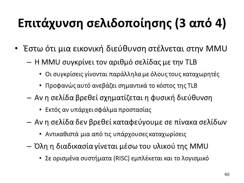 Επιτάχυνση σελιδοποίησης (3 από 4) Έστω ότι μια εικονική διεύθυνση στέλνεται στην MMU – Η MMU συγκρίνει τον αριθμό σελίδας με την TLB Οι συγκρίσεις γίνονται παράλληλα με όλους τους καταχωρητές Προφανώς αυτό ανεβάζει σημαντικά το κόστος της TLB – Αν η σελίδα βρεθεί σχηματίζεται η φυσική διεύθυνση Εκτός αν υπάρχει σφάλμα προστασίας – Αν η σελίδα δεν βρεθεί καταφεύγουμε σε πίνακα σελίδων Αντικαθιστά μια από τις υπάρχουσες καταχωρίσεις – Όλη η διαδικασία γίνεται μέσω του υλικού της MMU Σε ορισμένα συστήματα (RISC) εμπλέκεται και το λογισμικό 40