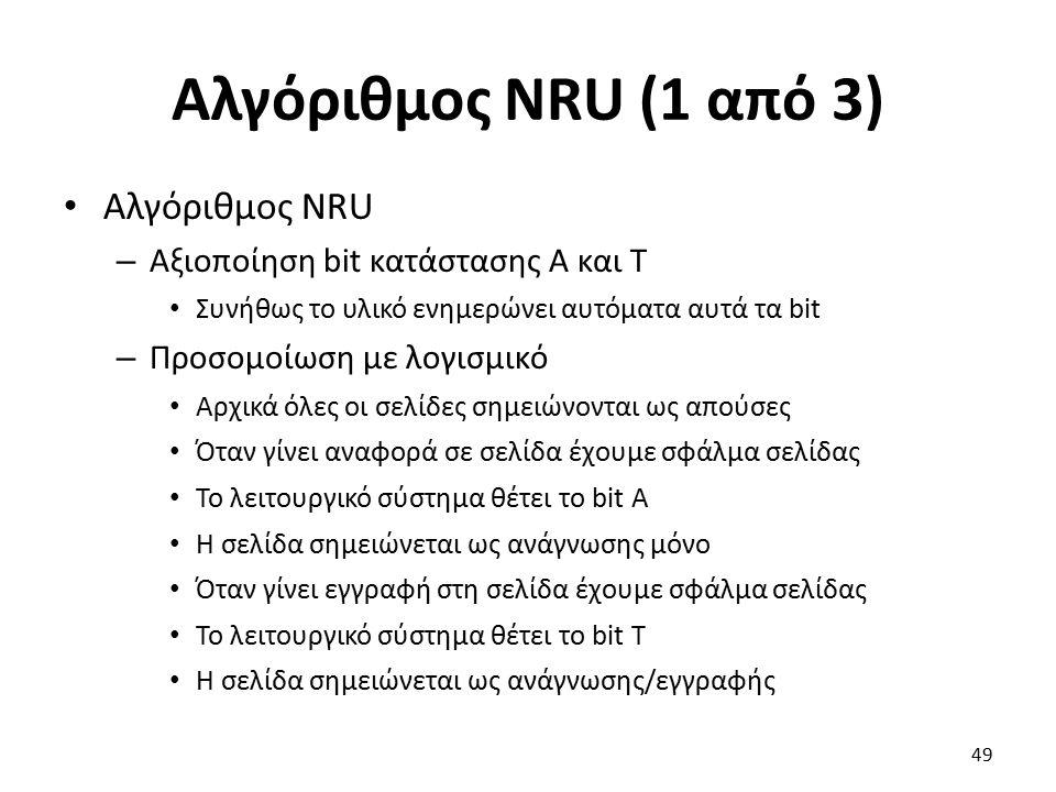 Αλγόριθμος NRU (1 από 3) Αλγόριθμος NRU – Αξιοποίηση bit κατάστασης Α και Τ Συνήθως το υλικό ενημερώνει αυτόματα αυτά τα bit – Προσομοίωση με λογισμικό Αρχικά όλες οι σελίδες σημειώνονται ως απούσες Όταν γίνει αναφορά σε σελίδα έχουμε σφάλμα σελίδας Το λειτουργικό σύστημα θέτει το bit Α Η σελίδα σημειώνεται ως ανάγνωσης μόνο Όταν γίνει εγγραφή στη σελίδα έχουμε σφάλμα σελίδας Το λειτουργικό σύστημα θέτει το bit Τ Η σελίδα σημειώνεται ως ανάγνωσης/εγγραφής 49
