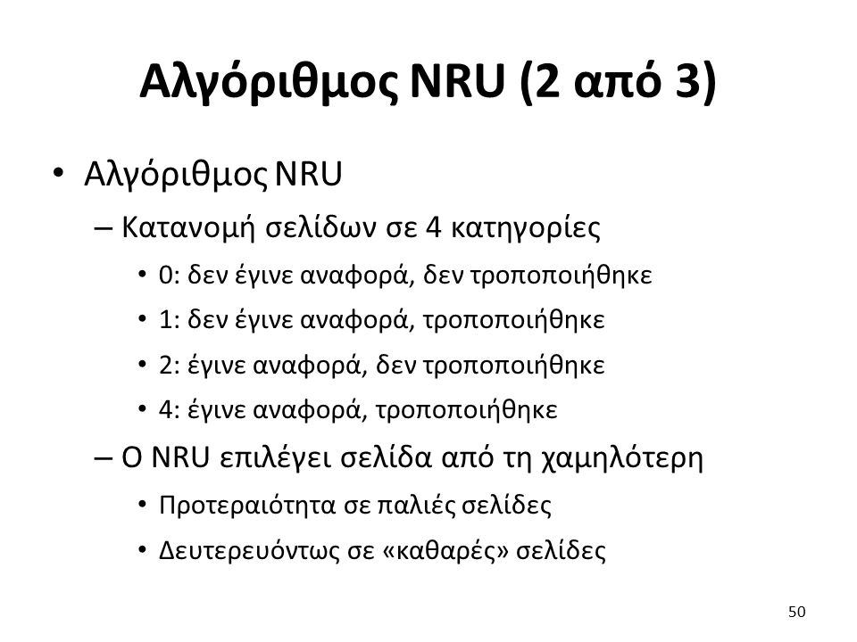 Αλγόριθμος NRU (2 από 3) Αλγόριθμος NRU – Κατανομή σελίδων σε 4 κατηγορίες 0: δεν έγινε αναφορά, δεν τροποποιήθηκε 1: δεν έγινε αναφορά, τροποποιήθηκε 2: έγινε αναφορά, δεν τροποποιήθηκε 4: έγινε αναφορά, τροποποιήθηκε – Ο NRU επιλέγει σελίδα από τη χαμηλότερη Προτεραιότητα σε παλιές σελίδες Δευτερευόντως σε «καθαρές» σελίδες 50