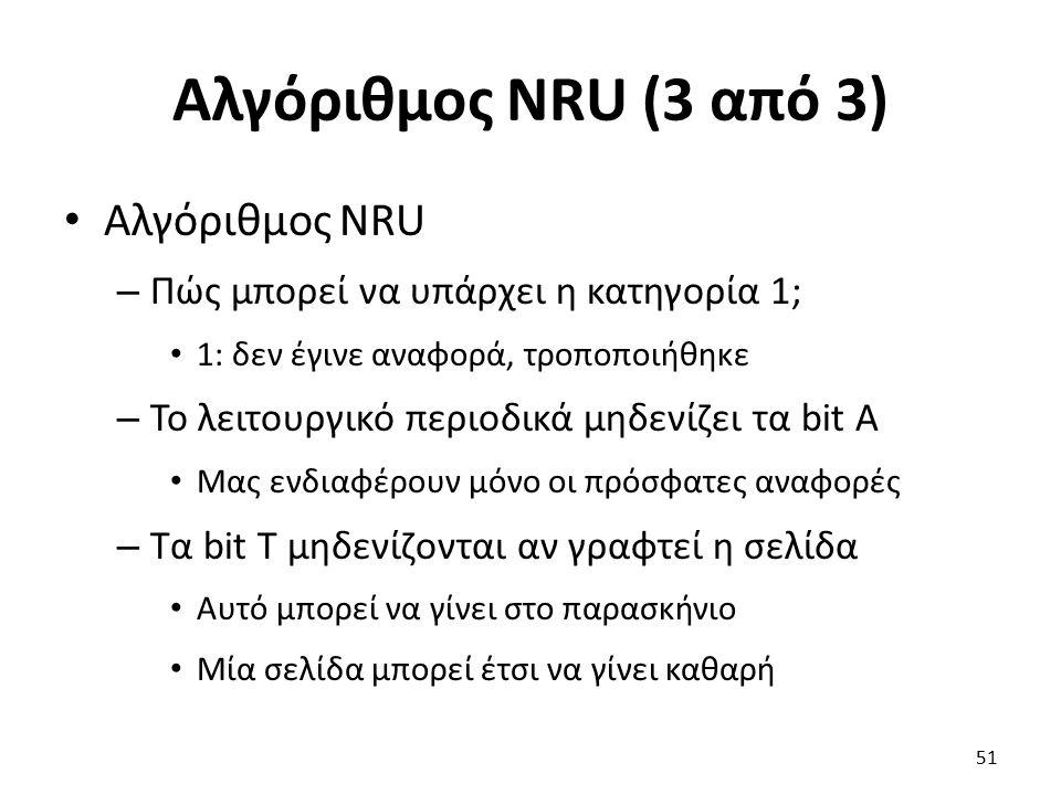 Αλγόριθμος NRU (3 από 3) Αλγόριθμος NRU – Πώς μπορεί να υπάρχει η κατηγορία 1; 1: δεν έγινε αναφορά, τροποποιήθηκε – Το λειτουργικό περιοδικά μηδενίζει τα bit Α Μας ενδιαφέρουν μόνο οι πρόσφατες αναφορές – Τα bit Τ μηδενίζονται αν γραφτεί η σελίδα Αυτό μπορεί να γίνει στο παρασκήνιο Μία σελίδα μπορεί έτσι να γίνει καθαρή 51
