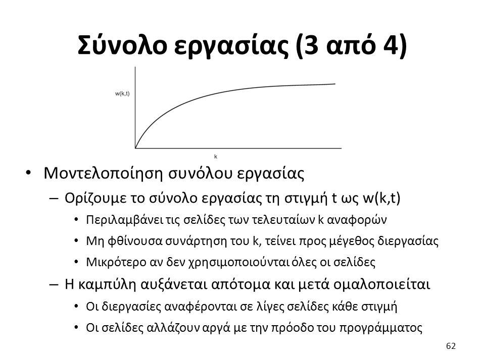 Σύνολο εργασίας (3 από 4) Μοντελοποίηση συνόλου εργασίας – Ορίζουμε το σύνολο εργασίας τη στιγμή t ως w(k,t) Περιλαμβάνει τις σελίδες των τελευταίων k αναφορών Μη φθίνουσα συνάρτηση του k, τείνει προς μέγεθος διεργασίας Μικρότερο αν δεν χρησιμοποιούνται όλες οι σελίδες – Η καμπύλη αυξάνεται απότομα και μετά ομαλοποιείται Οι διεργασίες αναφέρονται σε λίγες σελίδες κάθε στιγμή Οι σελίδες αλλάζουν αργά με την πρόοδο του προγράμματος 62