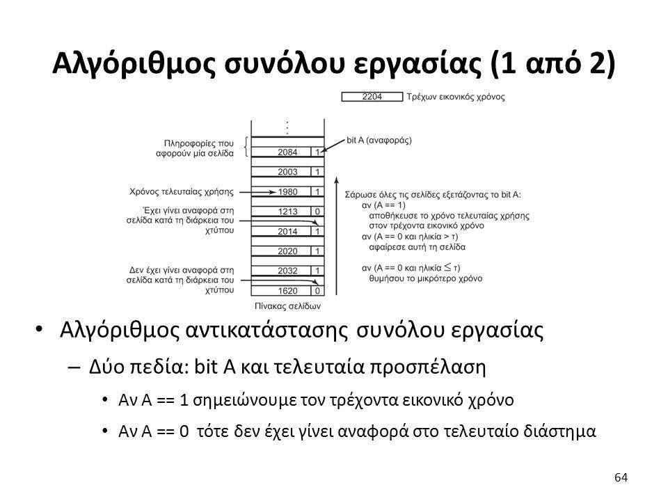 Αλγόριθμος συνόλου εργασίας (1 από 2) Αλγόριθμος αντικατάστασης συνόλου εργασίας – Δύο πεδία: bit A και τελευταία προσπέλαση Aν Α == 1 σημειώνουμε τον τρέχοντα εικονικό χρόνο Αν A == 0 τότε δεν έχει γίνει αναφορά στο τελευταίο διάστημα 64