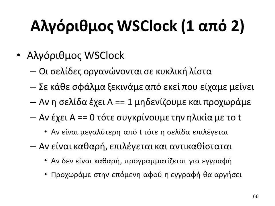 Αλγόριθμος WSClock (1 από 2) Αλγόριθμος WSClock – Οι σελίδες οργανώνονται σε κυκλική λίστα – Σε κάθε σφάλμα ξεκινάμε από εκεί που είχαμε μείνει – Αν η σελίδα έχει Α == 1 μηδενίζουμε και προχωράμε – Αν έχει Α == 0 τότε συγκρίνουμε την ηλικία με το t Αν είναι μεγαλύτερη από t τότε η σελίδα επιλέγεται – Αν είναι καθαρή, επιλέγεται και αντικαθίσταται Αν δεν είναι καθαρή, προγραμματίζεται για εγγραφή Προχωράμε στην επόμενη αφού η εγγραφή θα αργήσει 66