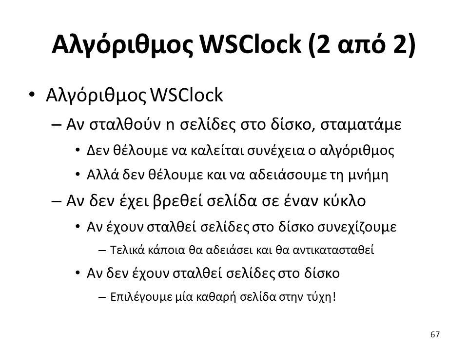 Αλγόριθμος WSClock (2 από 2) Αλγόριθμος WSClock – Αν σταλθούν n σελίδες στο δίσκο, σταματάμε Δεν θέλουμε να καλείται συνέχεια ο αλγόριθμος Αλλά δεν θέλουμε και να αδειάσουμε τη μνήμη – Αν δεν έχει βρεθεί σελίδα σε έναν κύκλο Αν έχουν σταλθεί σελίδες στο δίσκο συνεχίζουμε – Τελικά κάποια θα αδειάσει και θα αντικατασταθεί Αν δεν έχουν σταλθεί σελίδες στο δίσκο – Επιλέγουμε μία καθαρή σελίδα στην τύχη.