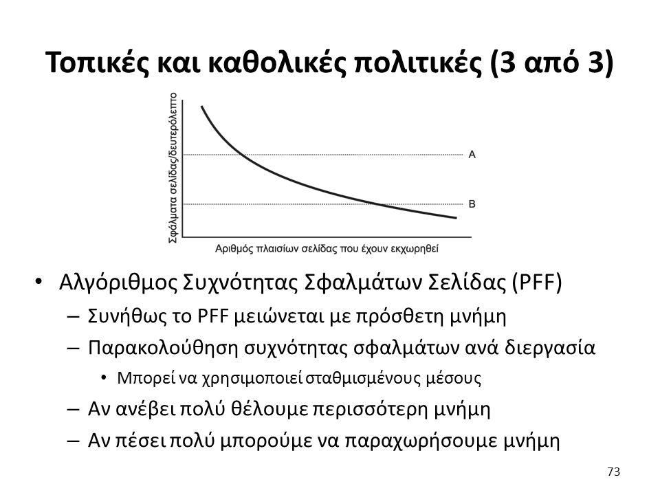 Τοπικές και καθολικές πολιτικές (3 από 3) Αλγόριθμος Συχνότητας Σφαλμάτων Σελίδας (PFF) – Συνήθως το PFF μειώνεται με πρόσθετη μνήμη – Παρακολούθηση συχνότητας σφαλμάτων ανά διεργασία Μπορεί να χρησιμοποιεί σταθμισμένους μέσους – Αν ανέβει πολύ θέλουμε περισσότερη μνήμη – Αν πέσει πολύ μπορούμε να παραχωρήσουμε μνήμη 73