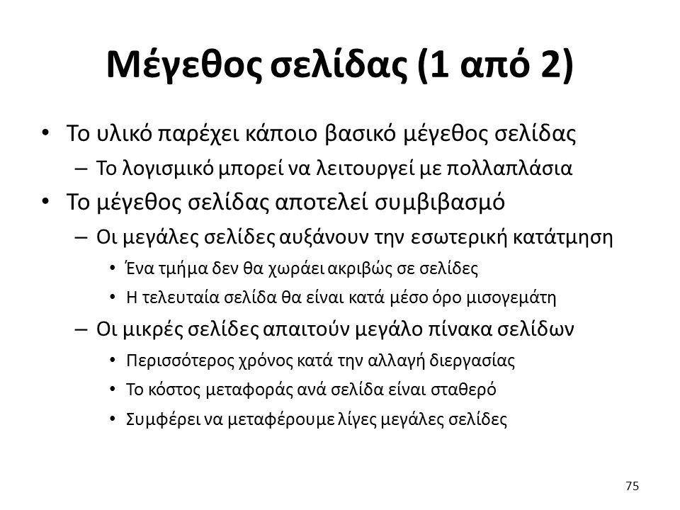 Μέγεθος σελίδας (1 από 2) Το υλικό παρέχει κάποιο βασικό μέγεθος σελίδας – Το λογισμικό μπορεί να λειτουργεί με πολλαπλάσια Το μέγεθος σελίδας αποτελεί συμβιβασμό – Οι μεγάλες σελίδες αυξάνουν την εσωτερική κατάτμηση Ένα τμήμα δεν θα χωράει ακριβώς σε σελίδες Η τελευταία σελίδα θα είναι κατά μέσο όρο μισογεμάτη – Οι μικρές σελίδες απαιτούν μεγάλο πίνακα σελίδων Περισσότερος χρόνος κατά την αλλαγή διεργασίας Το κόστος μεταφοράς ανά σελίδα είναι σταθερό Συμφέρει να μεταφέρουμε λίγες μεγάλες σελίδες 75