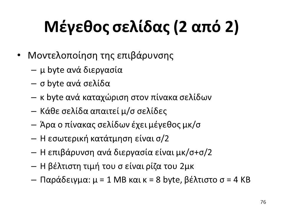 Μέγεθος σελίδας (2 από 2) Μοντελοποίηση της επιβάρυνσης – μ byte ανά διεργασία – σ byte ανά σελίδα – κ byte ανά καταχώριση στον πίνακα σελίδων – Κάθε σελίδα απαιτεί μ/σ σελίδες – Άρα ο πίνακας σελίδων έχει μέγεθος μκ/σ – Η εσωτερική κατάτμηση είναι σ/2 – Η επιβάρυνση ανά διεργασία είναι μκ/σ+σ/2 – Η βέλτιστη τιμή του σ είναι ρίζα του 2μκ – Παράδειγμα: μ = 1 MB και κ = 8 byte, βέλτιστο σ = 4 KB 76