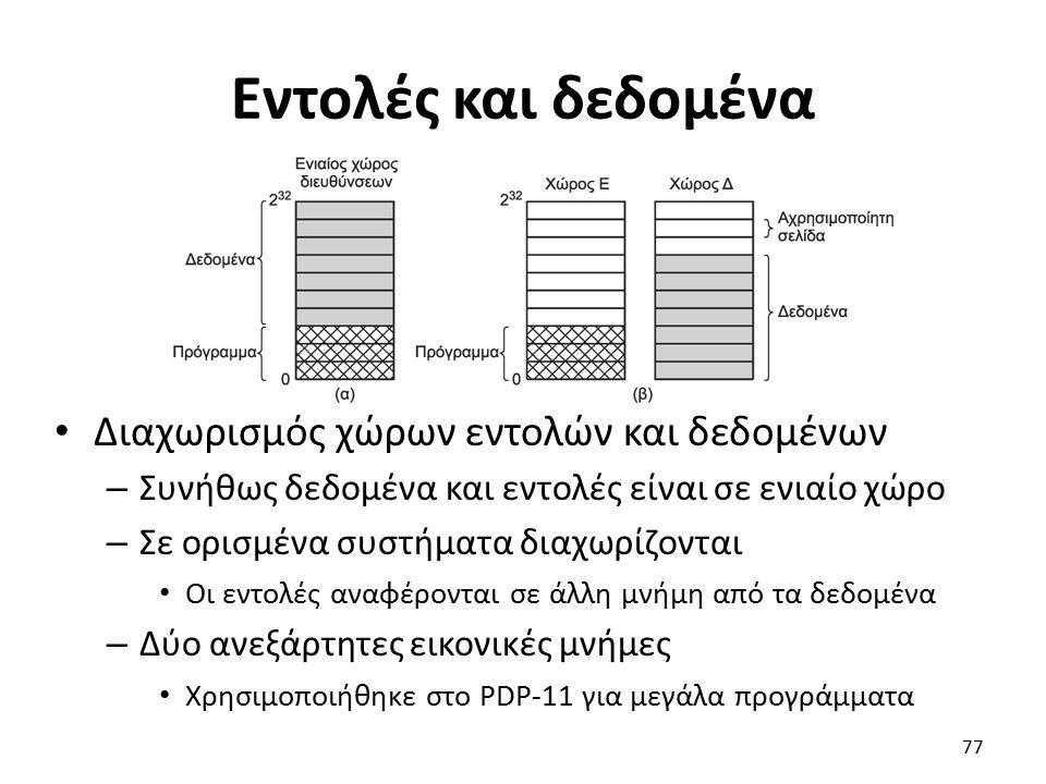 Εντολές και δεδομένα Διαχωρισμός χώρων εντολών και δεδομένων – Συνήθως δεδομένα και εντολές είναι σε ενιαίο χώρο – Σε ορισμένα συστήματα διαχωρίζονται Οι εντολές αναφέρονται σε άλλη μνήμη από τα δεδομένα – Δύο ανεξάρτητες εικονικές μνήμες Χρησιμοποιήθηκε στο PDP-11 για μεγάλα προγράμματα 77
