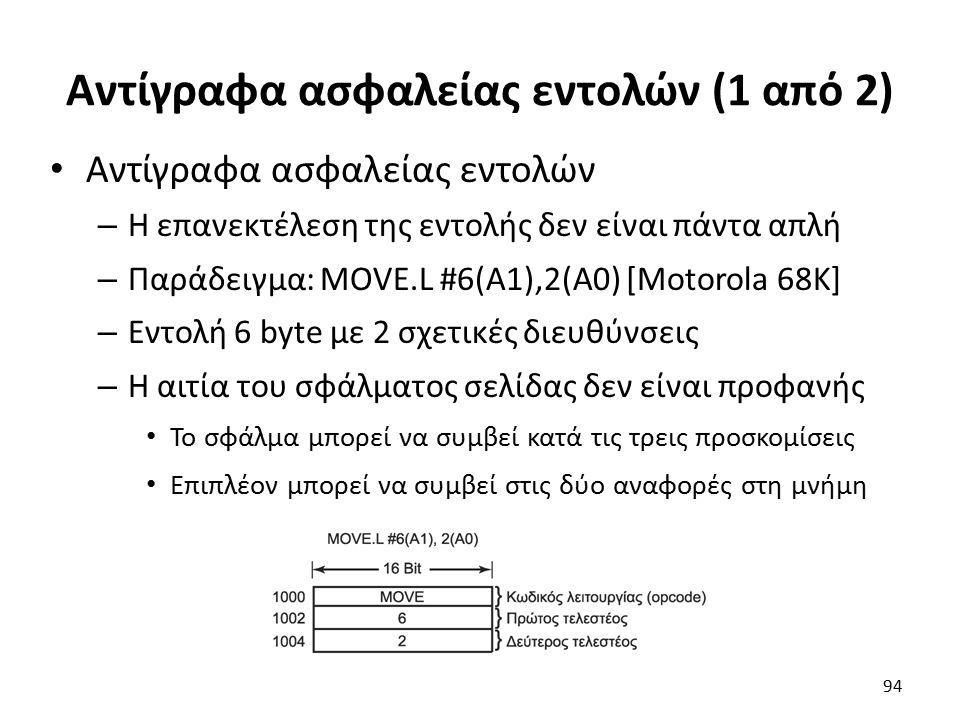 Αντίγραφα ασφαλείας εντολών (1 από 2) Αντίγραφα ασφαλείας εντολών – Η επανεκτέλεση της εντολής δεν είναι πάντα απλή – Παράδειγμα: MOVE.L #6(A1),2(A0) [Motorola 68K] – Εντολή 6 byte με 2 σχετικές διευθύνσεις – Η αιτία του σφάλματος σελίδας δεν είναι προφανής Το σφάλμα μπορεί να συμβεί κατά τις τρεις προσκομίσεις Επιπλέον μπορεί να συμβεί στις δύο αναφορές στη μνήμη 94