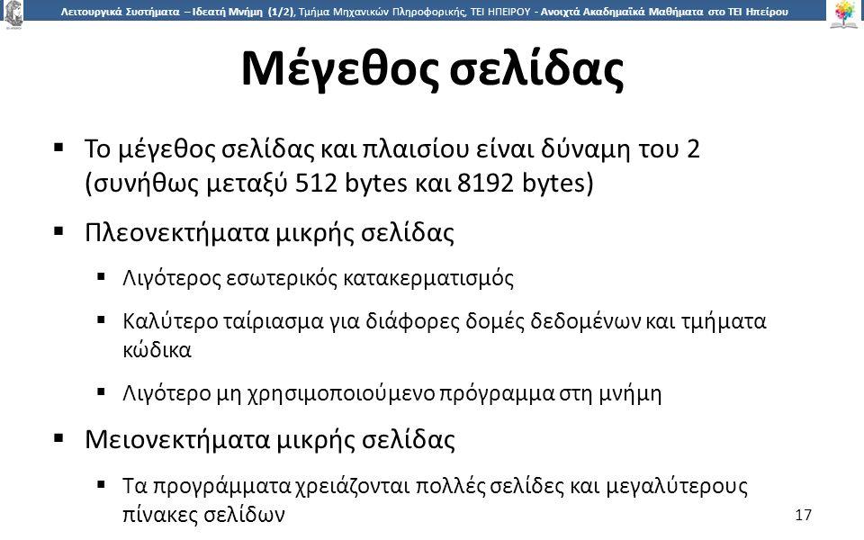 1717 Λειτουργικά Συστήματα – Ιδεατή Μνήμη (1/2), Τμήμα Μηχανικών Πληροφορικής, ΤΕΙ ΗΠΕΙΡΟΥ - Ανοιχτά Ακαδημαϊκά Μαθήματα στο ΤΕΙ Ηπείρου Μέγεθος σελίδας  Το μέγεθος σελίδας και πλαισίου είναι δύναμη του 2 (συνήθως μεταξύ 512 bytes και 8192 bytes)  Πλεονεκτήματα μικρής σελίδας  Λιγότερος εσωτερικός κατακερματισμός  Καλύτερο ταίριασμα για διάφορες δομές δεδομένων και τμήματα κώδικα  Λιγότερο μη χρησιμοποιούμενο πρόγραμμα στη μνήμη  Μειονεκτήματα μικρής σελίδας  Τα προγράμματα χρειάζονται πολλές σελίδες και μεγαλύτερους πίνακες σελίδων 17