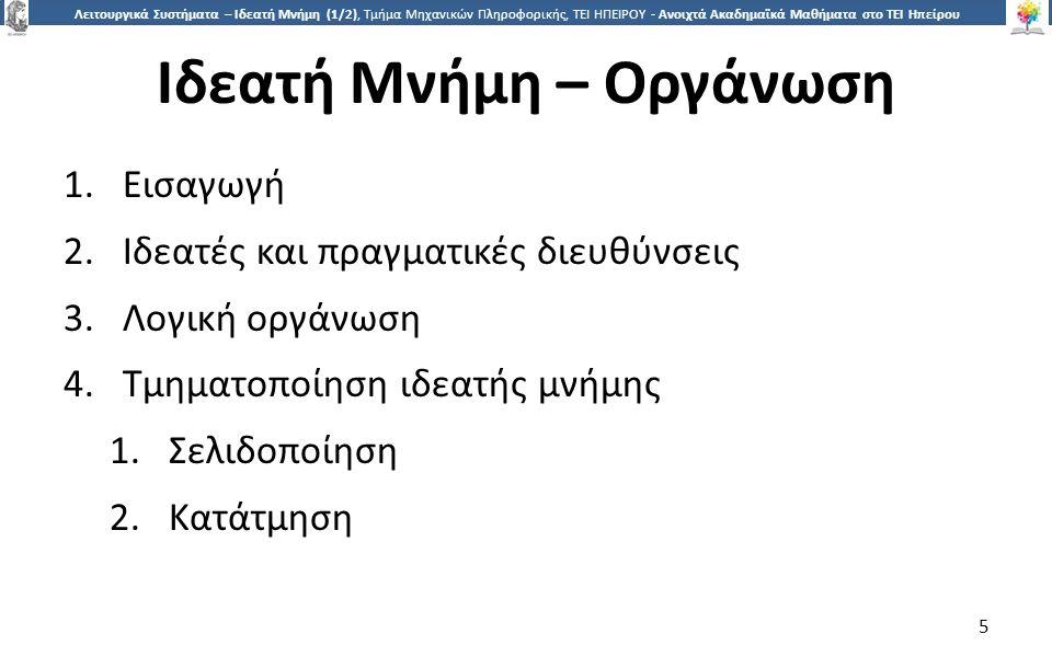 1616 Λειτουργικά Συστήματα – Ιδεατή Μνήμη (1/2), Τμήμα Μηχανικών Πληροφορικής, ΤΕΙ ΗΠΕΙΡΟΥ - Ανοιχτά Ακαδημαϊκά Μαθήματα στο ΤΕΙ Ηπείρου Ιδιότητες σελιδοποίησης  Η σελιδοποίηση είναι ανάλογη με την τμηματοποίηση σταθερού μεγέθους, με τις εξής διαφορές:  Τα τμήματα δεν χρειάζεται να είναι συνεχόμενα  Τα τμήματα είναι αρκετά μικρά  Ένα πρόγραμμα μπορεί να απασχολεί περισσότερα από ένα τμήματα  Η σπατάλη μνήμης οφείλεται στον εσωτερικό κατακερματισμό που είναι κλάσμα της τελευταίας σελίδας της διεργασίας.