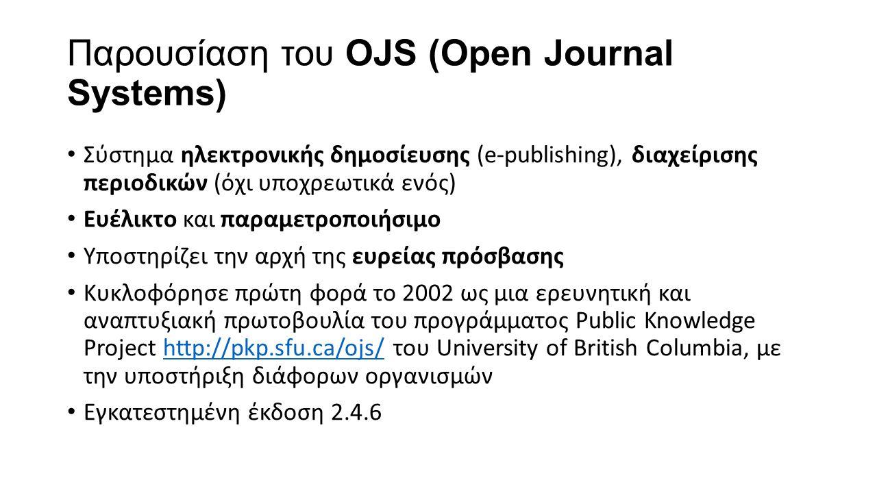 Ρόλοι στο OJS Αξιολογητής (Reviewer) -προσκαλείται με email για να αναλάβει την αξιολόγηση μιας υποβολής Συγγραφέας (Author) -υποβάλει άρθρα -μπορεί να συνδεθεί στον ιστότοπο του περιοδικού ώστε να παρακολουθήσει την πρόοδο της υποβολής -συμμετέχει στην όλη διαδικασία αν του ζητηθεί Αναγνώστης (Reader) -συνδέεται στον ιστότοπο του περιοδικού κι έχει πρόσβαση στα άρθρα του