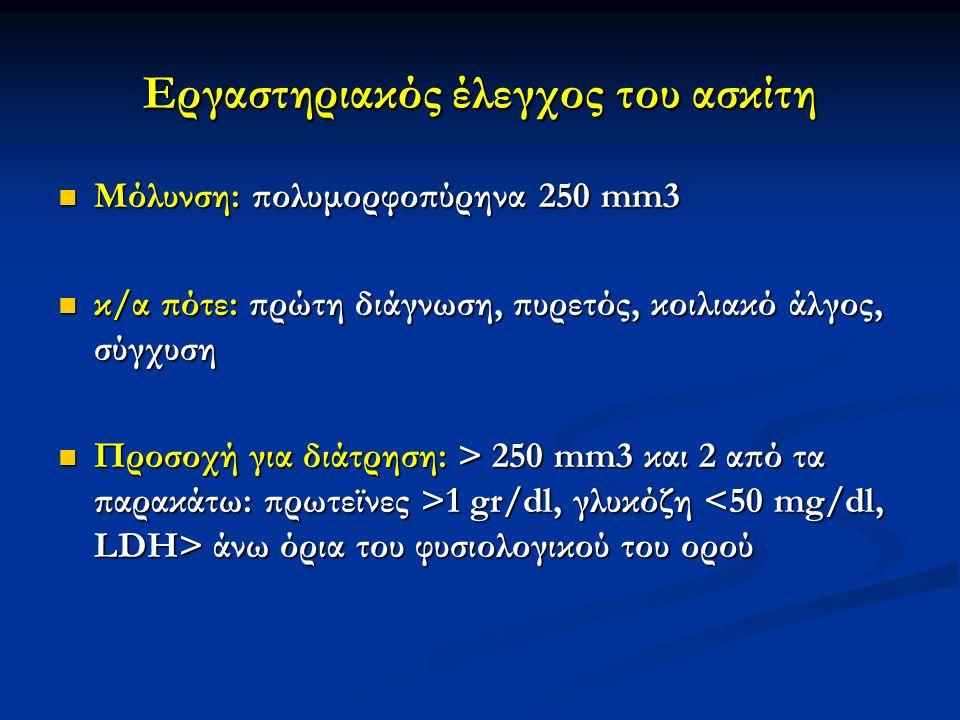 Μόλυνση: πολυμορφοπύρηνα 250 mm3 Μόλυνση: πολυμορφοπύρηνα 250 mm3 κ/α πότε: πρώτη διάγνωση, πυρετός, κοιλιακό άλγος, σύγχυση κ/α πότε: πρώτη διάγνωση, πυρετός, κοιλιακό άλγος, σύγχυση Προσοχή για διάτρηση: > 250 mm3 και 2 από τα παρακάτω: πρωτεϊνες >1 gr/dl, γλυκόζη άνω όρια του φυσιολογικού του ορού Προσοχή για διάτρηση: > 250 mm3 και 2 από τα παρακάτω: πρωτεϊνες >1 gr/dl, γλυκόζη άνω όρια του φυσιολογικού του ορού Εργαστηριακός έλεγχος του ασκίτη