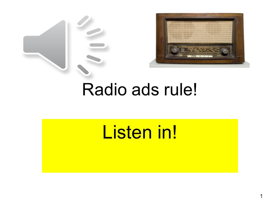 Radio ads rule! Listen in! 1