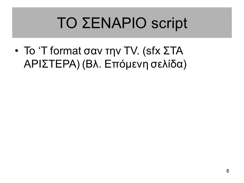 ΤΟ ΣΕΝΑΡΙΟ script Το 'T format σαν την TV. (sfx ΣΤΑ ΑΡΙΣΤΕΡΑ) (Βλ. Επόμενη σελίδα) 6
