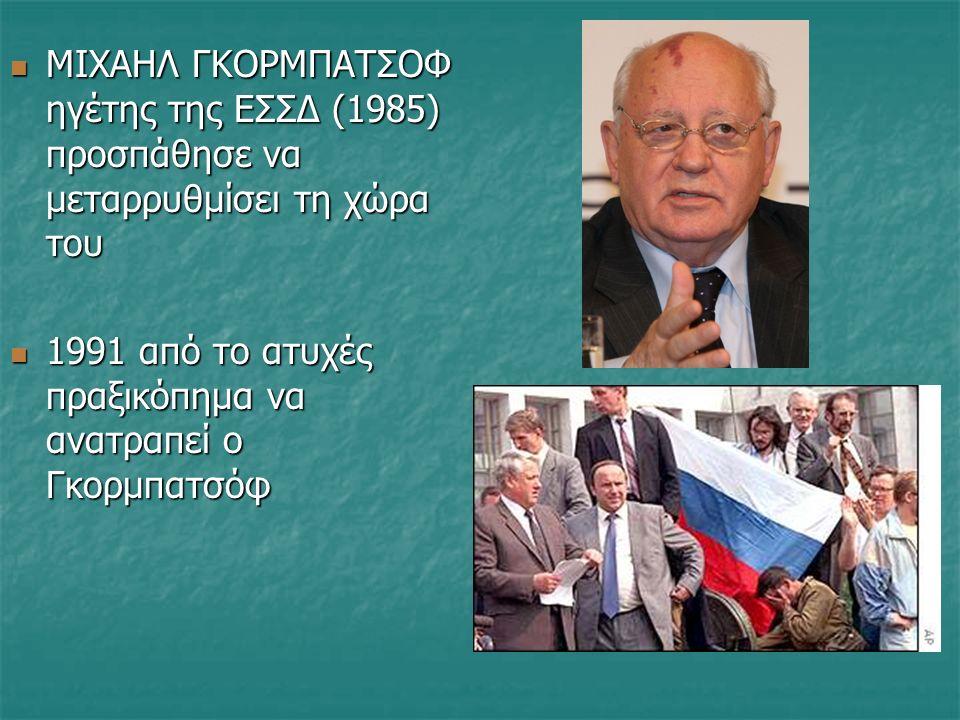 ΜΙΧΑΗΛ ΓΚΟΡΜΠΑΤΣΟΦ ηγέτης της ΕΣΣΔ (1985) προσπάθησε να μεταρρυθμίσει τη χώρα του ΜΙΧΑΗΛ ΓΚΟΡΜΠΑΤΣΟΦ ηγέτης της ΕΣΣΔ (1985) προσπάθησε να μεταρρυθμίσει τη χώρα του 1991 από το ατυχές πραξικόπημα να ανατραπεί ο Γκορμπατσόφ 1991 από το ατυχές πραξικόπημα να ανατραπεί ο Γκορμπατσόφ