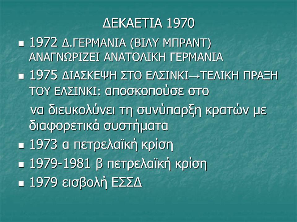 ΔΕΚΑΕΤΙΑ 1970 1972 Δ.ΓΕΡΜΑΝΙΑ (ΒΙΛΥ ΜΠΡΑΝΤ) ΑΝΑΓΝΩΡΙΖΕΙ ΑΝΑΤΟΛΙΚΗ ΓΕΡΜΑΝΙΑ 1972 Δ.ΓΕΡΜΑΝΙΑ (ΒΙΛΥ ΜΠΡΑΝΤ) ΑΝΑΓΝΩΡΙΖΕΙ ΑΝΑΤΟΛΙΚΗ ΓΕΡΜΑΝΙΑ 1975 ΔΙΑΣΚΕΨΗ ΣΤΟ ΕΛΣΙΝΚΙ → ΤΕΛΙΚΗ ΠΡΑΞΗ ΤΟΥ ΕΛΣΙΝΚΙ: αποσκοπούσε στο 1975 ΔΙΑΣΚΕΨΗ ΣΤΟ ΕΛΣΙΝΚΙ → ΤΕΛΙΚΗ ΠΡΑΞΗ ΤΟΥ ΕΛΣΙΝΚΙ: αποσκοπούσε στο να διευκολύνει τη συνύπαρξη κρατών με διαφορετικά συστήματα να διευκολύνει τη συνύπαρξη κρατών με διαφορετικά συστήματα 1973 α πετρελαϊκή κρίση 1973 α πετρελαϊκή κρίση 1979-1981 β πετρελαϊκή κρίση 1979-1981 β πετρελαϊκή κρίση 1979 εισβολή ΕΣΣΔ στο Αφγανιστάν 1979 εισβολή ΕΣΣΔ στο Αφγανιστάν