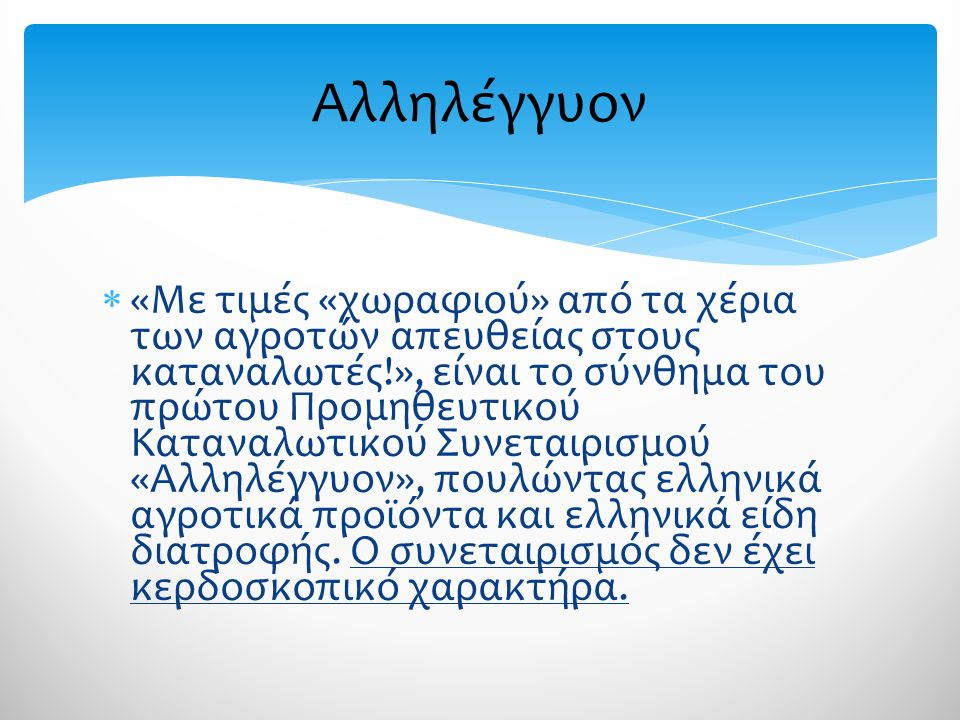  «Με τιμές «χωραφιού» από τα χέρια των αγροτών απευθείας στους καταναλωτές!», είναι το σύνθημα του πρώτου Προμηθευτικού Καταναλωτικού Συνεταιρισμού «Αλληλέγγυον», πουλώντας ελληνικά αγροτικά προϊόντα και ελληνικά είδη διατροφής.