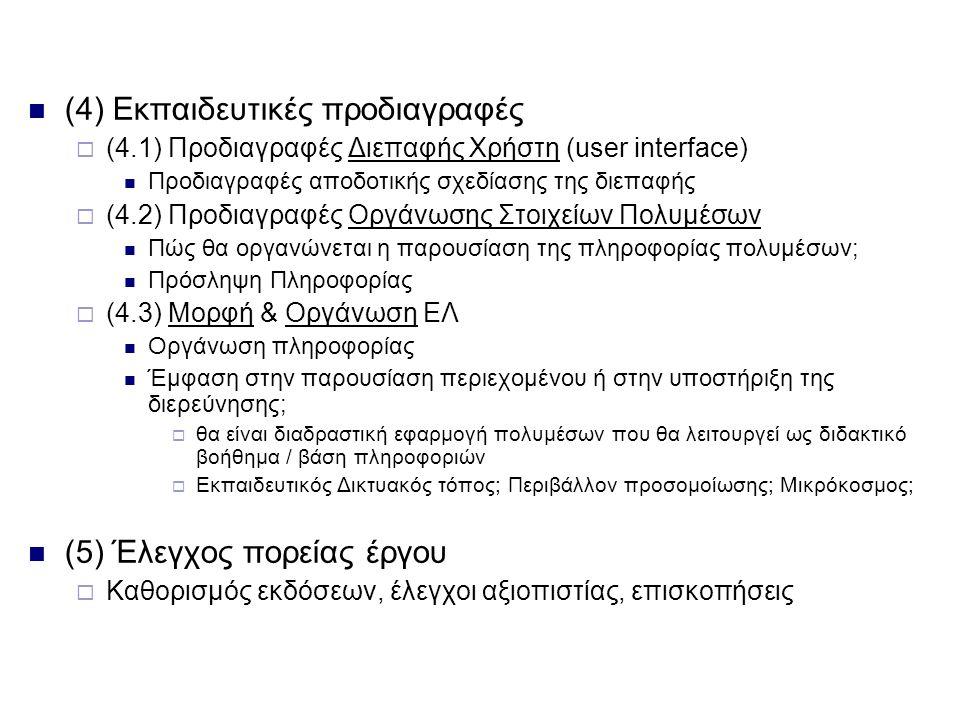 (4) Εκπαιδευτικές προδιαγραφές  (4.1) Προδιαγραφές Διεπαφής Χρήστη (user interface) Προδιαγραφές αποδοτικής σχεδίασης της διεπαφής  (4.2) Προδιαγραφές Οργάνωσης Στοιχείων Πολυμέσων Πώς θα οργανώνεται η παρουσίαση της πληροφορίας πολυμέσων; Πρόσληψη Πληροφορίας  (4.3) Μορφή & Οργάνωση ΕΛ Οργάνωση πληροφορίας Έμφαση στην παρουσίαση περιεχομένου ή στην υποστήριξη της διερεύνησης;  θα είναι διαδραστική εφαρμογή πολυμέσων που θα λειτουργεί ως διδακτικό βοήθημα / βάση πληροφοριών  Εκπαιδευτικός Δικτυακός τόπος; Περιβάλλον προσομοίωσης; Μικρόκοσμος; (5) Έλεγχος πορείας έργου  Καθορισμός εκδόσεων, έλεγχοι αξιοπιστίας, επισκοπήσεις