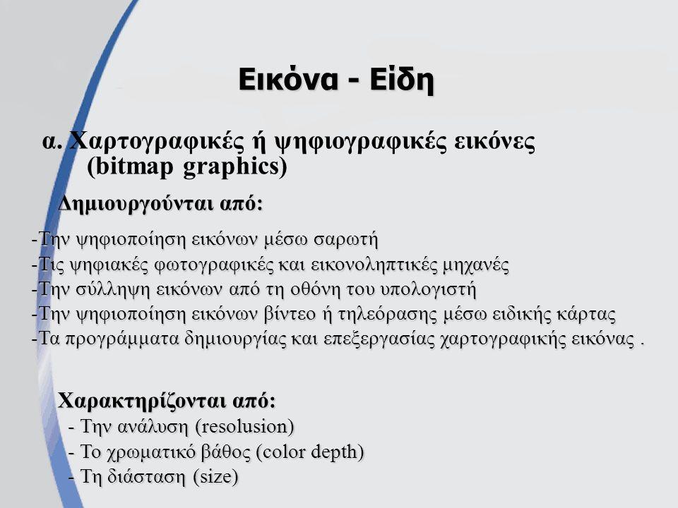 α. Χαρτογραφικές ή ψηφιογραφικές εικόνες (bitmap graphics) Εικόνα - Είδη -Την ψηφιοποίηση εικόνων μέσω σαρωτή -Τις ψηφιακές φωτογραφικές και εικονοληπ