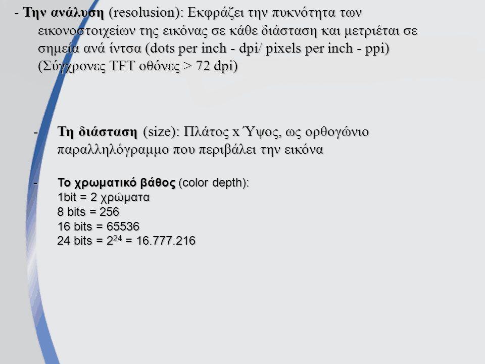 - Την ανάλυση (resolusion): Εκφράζει την πυκνότητα των εικονοστοιχείων της εικόνας σε κάθε διάσταση και μετριέται σε σημεία ανά ίντσα (dots per inch - dpi/ pixels per inch - ppi) (Σύγχρονες TFT οθόνες > 72 dpi) -Τη διάσταση(size): Πλάτος x Ύψος, ως ορθογώνιο παραλληλόγραμμο που περιβάλει την εικόνα -Τη διάσταση (size): Πλάτος x Ύψος, ως ορθογώνιο παραλληλόγραμμο που περιβάλει την εικόνα -Το χρωματικό βάθος (color depth): 1bit = 2 χρώματα 1bit = 2 χρώματα 8 bits = 256 8 bits = 256 16 bits = 65536 16 bits = 65536 24 bits = 2 24 = 16.777.216 24 bits = 2 24 = 16.777.216
