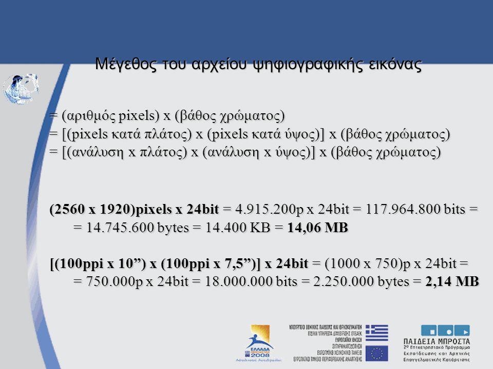 = (αριθμός pixels) x (βάθος χρώματος) = [(pixels κατά πλάτος) x (pixels κατά ύψος)] x (βάθος χρώματος) = [(ανάλυση x πλάτος) x (ανάλυση x ύψος)] x (βάθος χρώματος) (2560 x 1920)pixels x 24bit = 4.915.200p x 24bit = 117.964.800 bits = = 14.745.600 bytes = 14.400 KB = 14,06 MB [(100ppi x 10 ) x (100ppi x 7,5 )] x 24bit = (1000 x 750)p x 24bit = = 750.000p x 24bit = 18.000.000 bits = 2.250.000 bytes = 2,14 MB Μέγεθος του αρχείου ψηφιογραφικής εικόνας