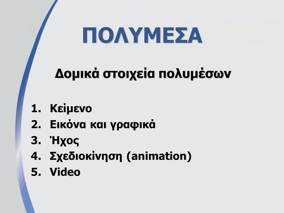 ΠΟΛΥΜΕΣΑ 1.Κείμενο 2.Εικόνα και γραφικά 3.Ήχος 4.Σχεδιοκίνηση (animation) 5.Video Δομικά στοιχεία πολυμέσων