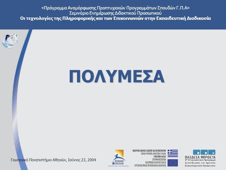 «Πρόγραμμα Αναμόρφωσης Προπτυχιακών Προγραμμάτων Σπουδών Γ.Π.Α» Σεμινάριο Ενημέρωσης Διδακτικού Προσωπικού Οι τεχνολογίες της Πληροφορικής και των Επικοινωνιών στην Εκπαιδευτική Διαδικασία Γεωπονικό Πανεπιστήμιο Αθηνών, Ιούνιος 23, 2004 ΠΟΛΥΜΕΣΑ
