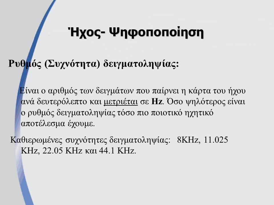 Ρυθμός (Συχνότητα) δειγματοληψίας: Ήχος- Ψηφοποποίηση Είναι ο αριθμός των δειγμάτων που παίρνει η κάρτα του ήχου ανά δευτερόλεπτο και μετριέται σε Hz.