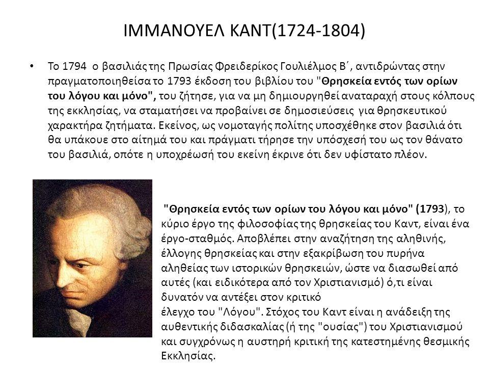 ΙΜΜΑΝΟΥΕΛ ΚΑΝΤ(1724-1804) Το 1794 ο βασιλιάς της Πρωσίας Φρειδερίκος Γουλιέλμος Β΄, αντιδρώντας στην πραγματοποιηθείσα το 1793 έκδοση του βιβλίου του Θρησκεία εντός των ορίων του λόγου και μόνο , του ζήτησε, για να μη δημιουργηθεί αναταραχή στους κόλπους της εκκλησίας, να σταματήσει να προβαίνει σε δημοσιεύσεις για θρησκευτικού χαρακτήρα ζητήματα.