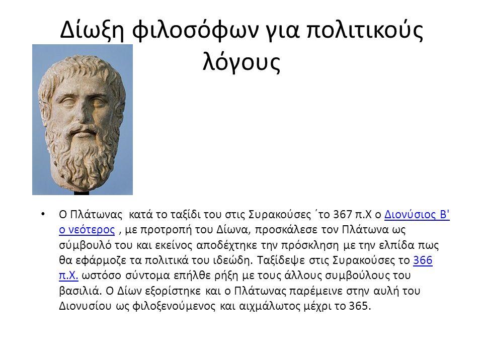 Δίωξη φιλοσόφων για πολιτικούς λόγους Ο Πλάτωνας κατά το ταξίδι του στις Συρακούσες ΄το 367 π.Χ ο Διονύσιος Β ο νεότερος, με προτροπή του Δίωνα, προσκάλεσε τον Πλάτωνα ως σύμβουλό του και εκείνος αποδέχτηκε την πρόσκληση με την ελπίδα πως θα εφάρμοζε τα πολιτικά του ιδεώδη.